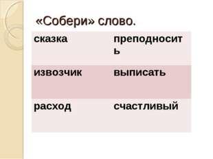 «Собери» слово. сказкапреподносить извозчиквыписать расходсчастливый