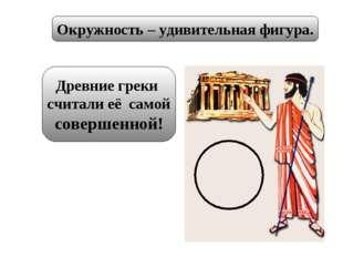 Окружность – удивительная фигура. Древние греки считали её самой совершенной!