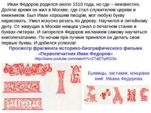 Иван Фёдоров родился около 1510 года, но где – неизвестно. Долгое время он жи