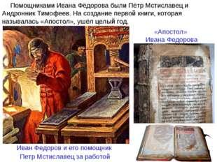 Помощниками Ивана Фёдорова были Пётр Мстиславец и Андронник Тимофеев. На созд