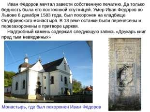 Иван Фёдоров мечтал завести собственную печатню. Да только бедность была его