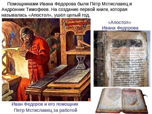 Помощниками Ивана Фёдорова были Пётр Мстиславец и Андронник Тимофеев. На созд...