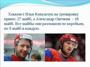 Хоккеист Илья Ковальчук на тренировку принес 27 шайб, а Александр Овечкин -