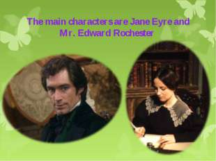The main characters are Jane Eyre and Mr. Edward Rochester