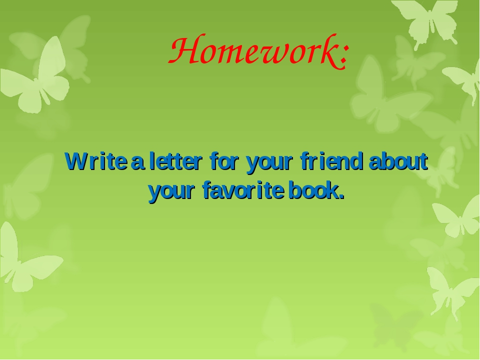 Homework: Write a letter for your friend about your favorite book.