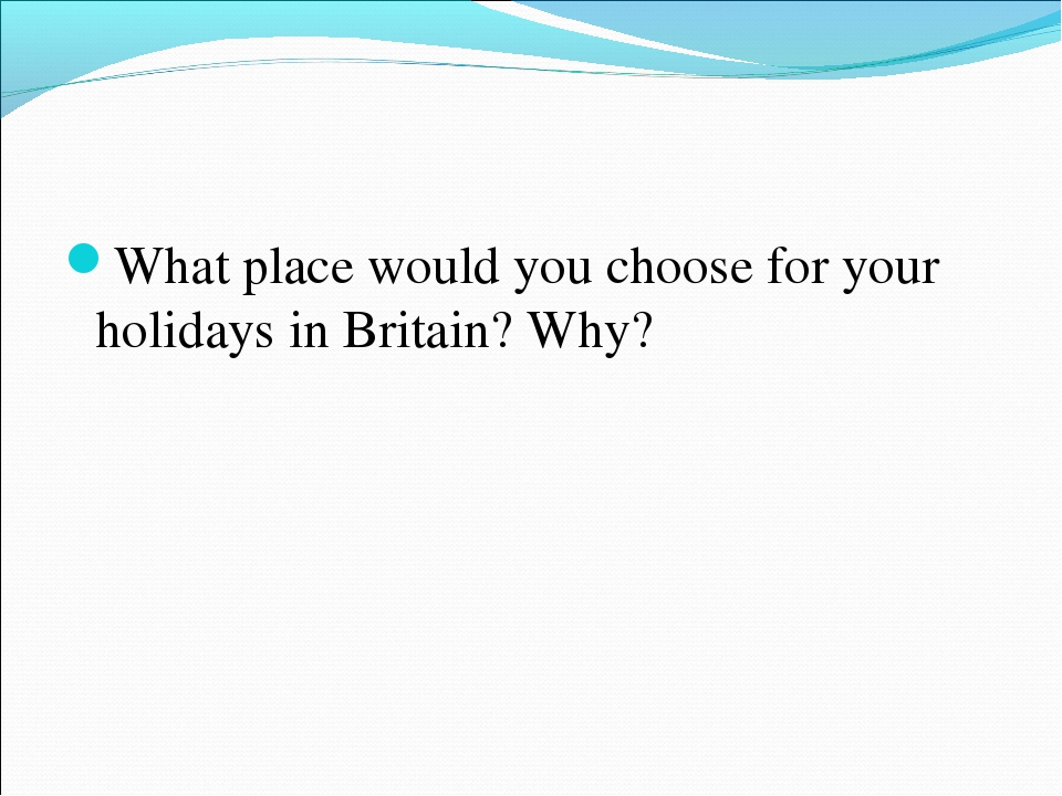 What place would you choose for your holidays in Britain? Why?