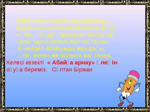 Абай өткен саралы жол дарынды, Барлығыңыз сол жолменен жүріңіз. «Өлең –сөзді
