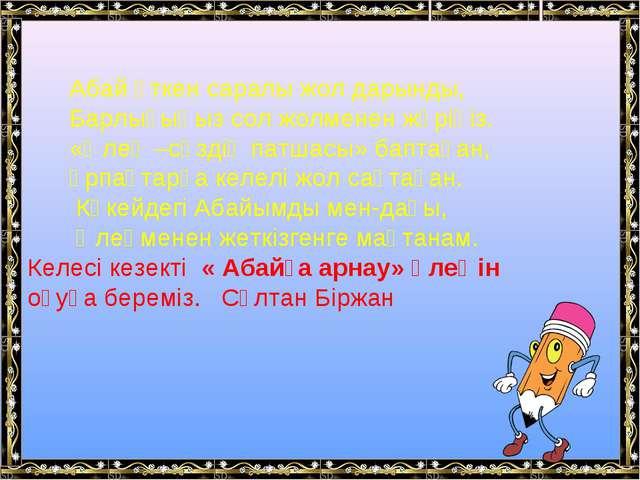 Абай өткен саралы жол дарынды, Барлығыңыз сол жолменен жүріңіз. «Өлең –сөзді...