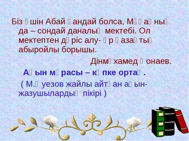 Біз үшін Абай қандай болса, Мұқаңның да – сондай даналық мектебі. Ол мектепте...