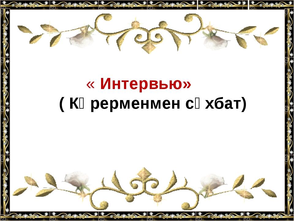 « Интервью» ( Көрерменмен сұхбат)