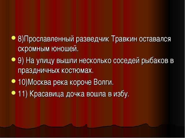 8)Прославленный разведчик Травкин оставался скромным юношей. 9) На улицу вышл...