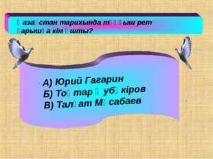Қазақстан тарихында тұңғыш рет ғарышқа кім ұшты? А) Юрий Гагарин Б) Тоқтар Ә