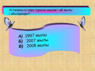 Астананы көшіру туралы шешім қай жылы қабылданды? А) 1997 жылы Б) 2007 жылы