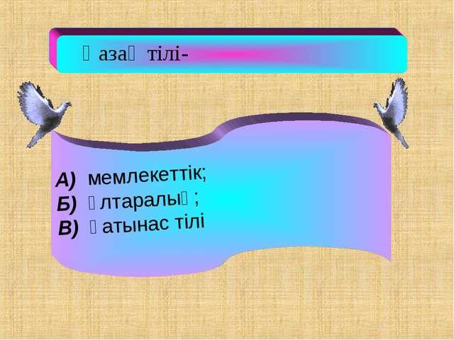 Қазақ тілі- А) мемлекеттік; Б) ұлтаралық; В) қатынас тілі