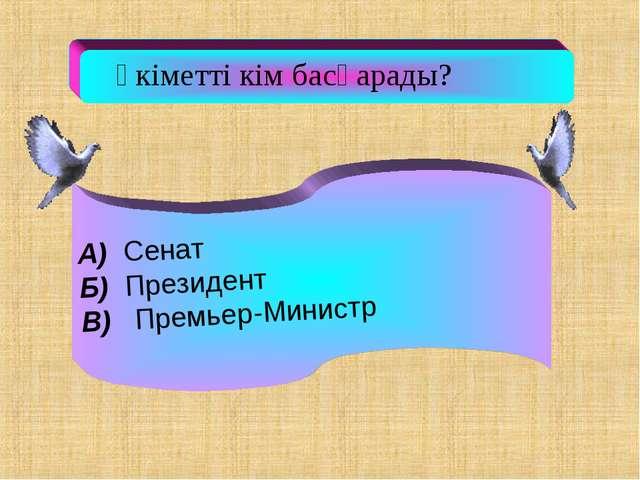 Үкіметті кім басқарады? А) Cенат Б) Президент В) Премьер-Министр