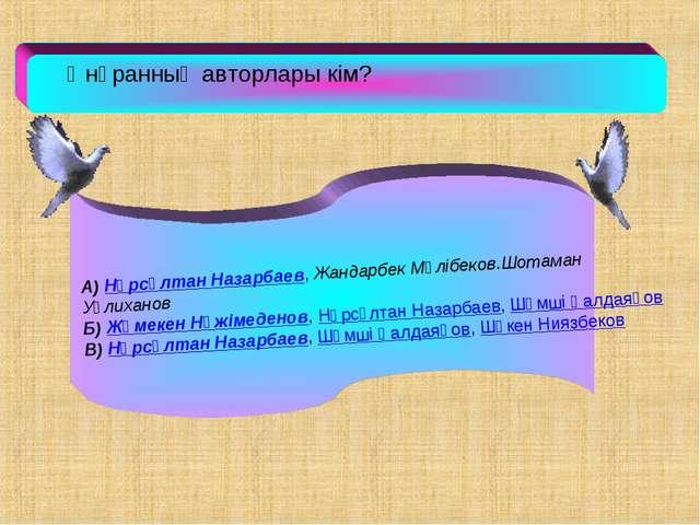 Әнұранның авторлары кім? А) Нұрсұлтан Назарбаев, Жандарбек Мәлiбеков.Шотаман...