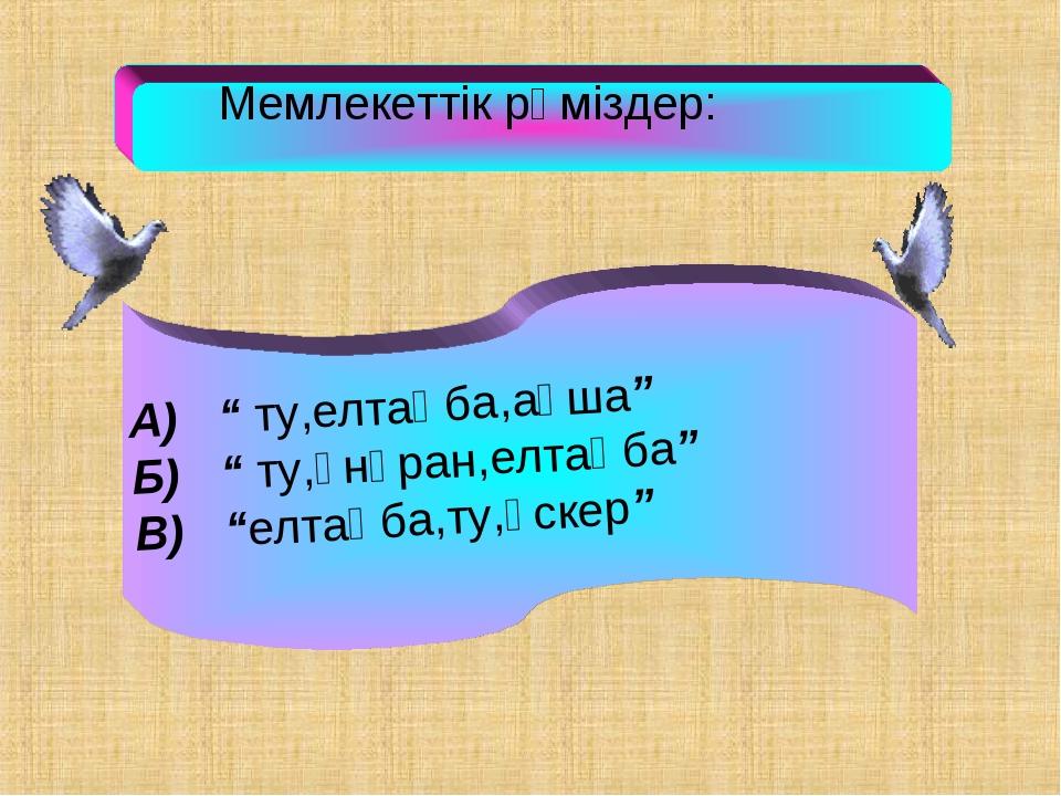 """Мемлекеттік рәміздер: А) """" ту,елтаңба,ақша"""" Б) """" ту,әнұран,елтаңба"""" В) """"елта..."""