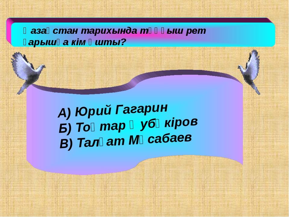 Қазақстан тарихында тұңғыш рет ғарышқа кім ұшты? А) Юрий Гагарин Б) Тоқтар Ә...