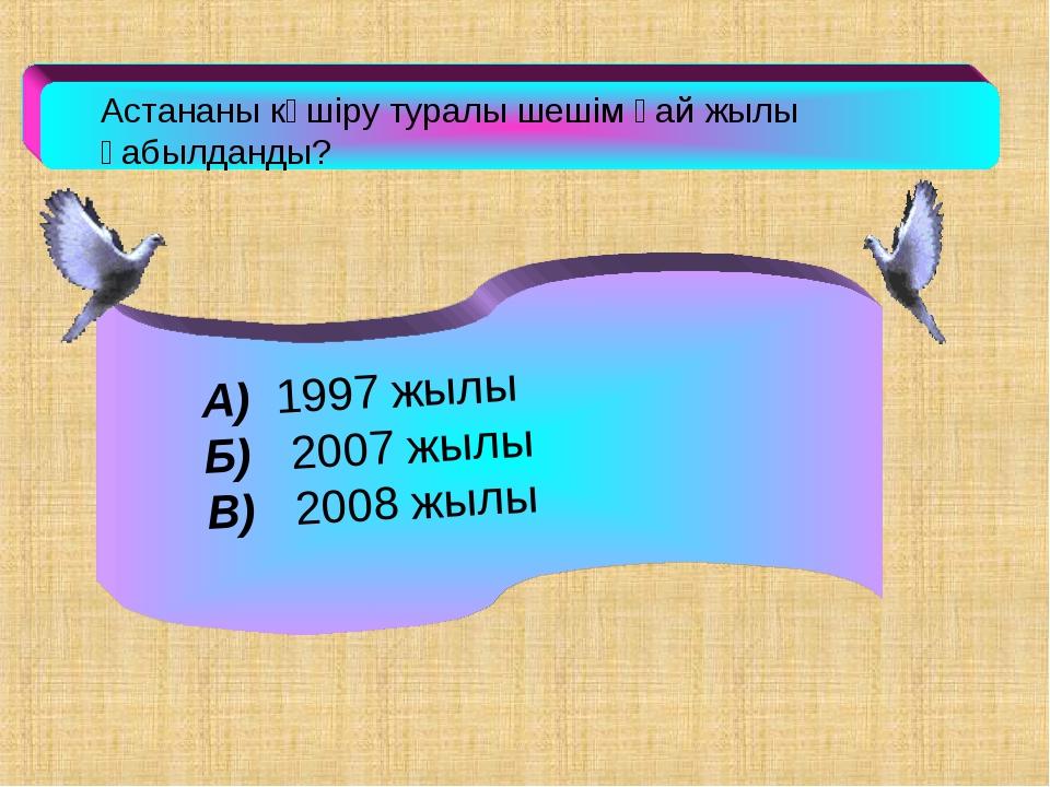 Астананы көшіру туралы шешім қай жылы қабылданды? А) 1997 жылы Б) 2007 жылы...