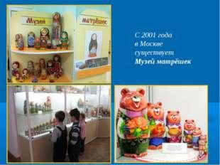 С 2001 года в Москве существует Музей матрёшек