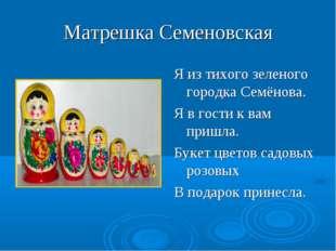 Матрешка Семеновская Я из тихого зеленого городка Семёнова. Я в гости к вам п