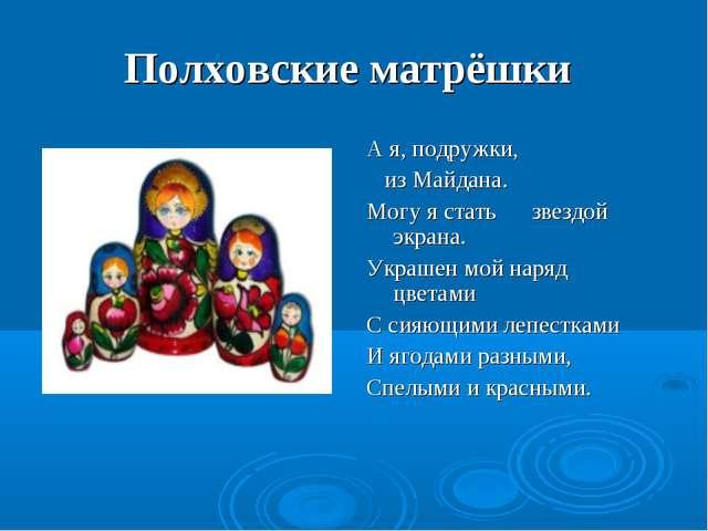 Полховские матрёшки А я, подружки, из Майдана. Могу я стать звездой экрана. У...