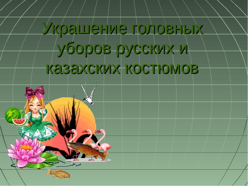 Украшение головных уборов русских и казахских костюмов