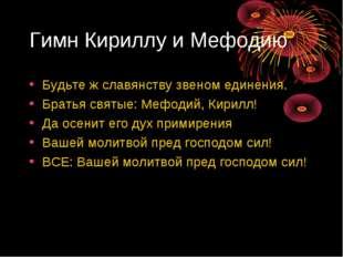 Гимн Кириллу и Мефодию Будьте ж славянству звеном единения. Братья святые: Ме