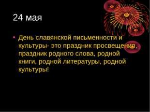 24 мая День славянской письменности и культуры- это праздник просвещения, пра