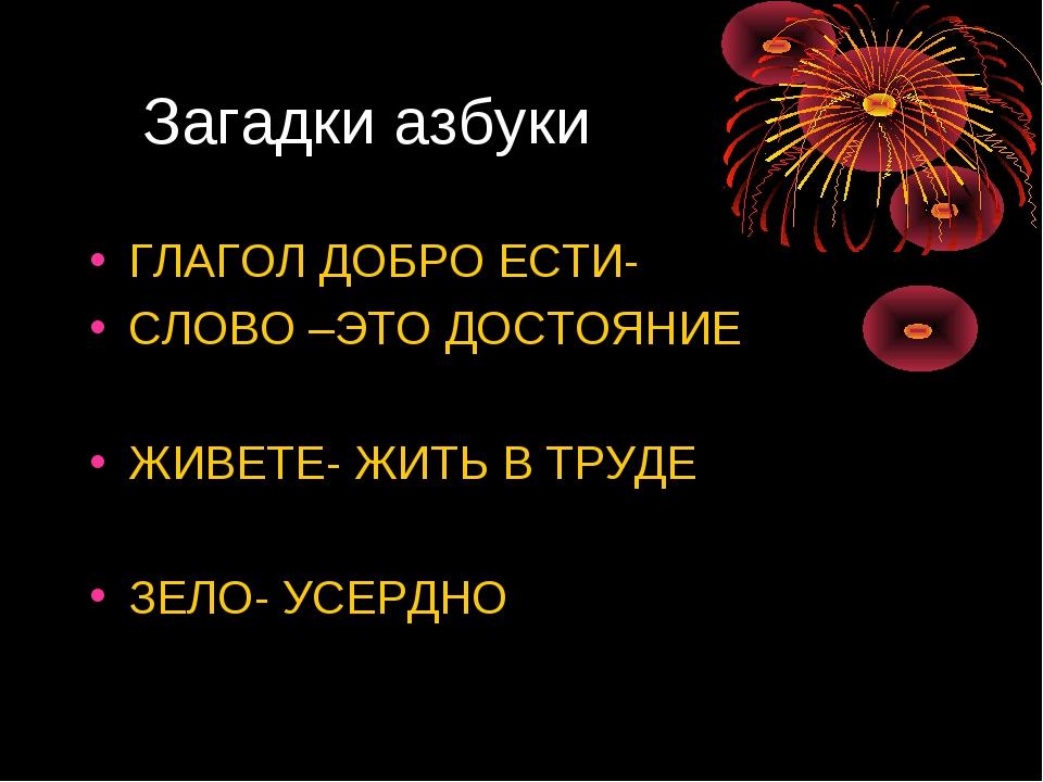 Загадки азбуки ГЛАГОЛ ДОБРО ЕСТИ- СЛОВО –ЭТО ДОСТОЯНИЕ ЖИВЕТЕ- ЖИТЬ В ТРУДЕ...