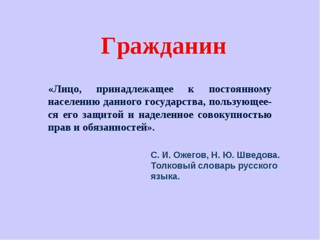 С. И. Ожегов, Н. Ю. Шведова. Толковый словарь русского языка. Гражданин «Лицо...