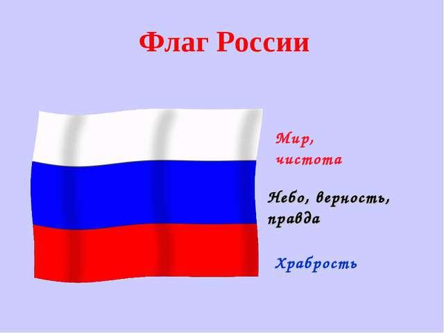 Флаг России Мир, чистота Небо, верность, правда Храбрость