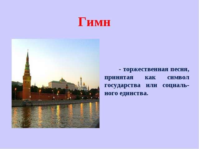Гимн - торжественная песня, принятая как символ государства или социаль-ного...