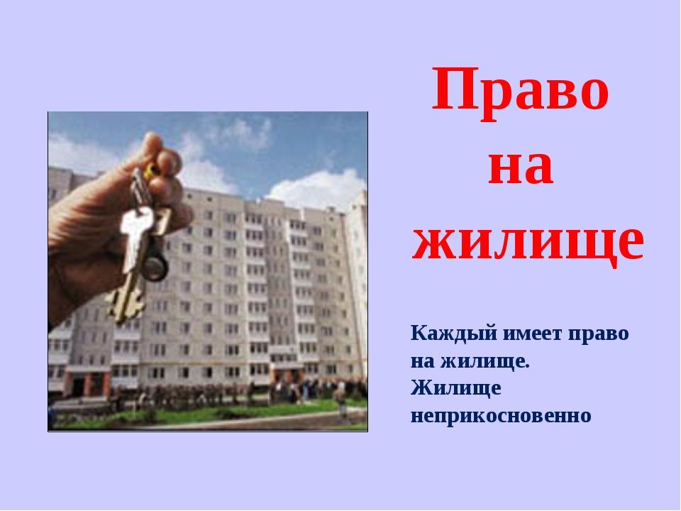 Каждый имеет право на жилище. Жилище неприкосновенно Право на жилище