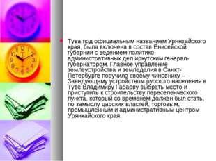 Тува под официальным названием Урянхайского края, была включена в состав Енис