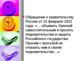 Обращение к правительству России от 15 февраля 1912 года: «… объявить Урянхай