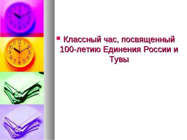 Классный час, посвященный 100-летию Единения России и Тувы