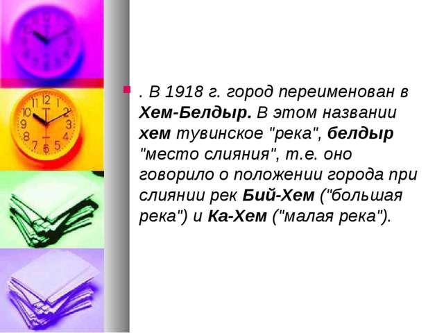 """. В 1918 г. город переименован в Хем-Белдыр. В этом названии хем тувинское """"р..."""