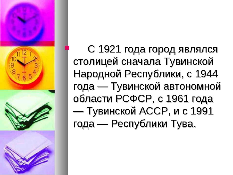 С 1921 года город являлся столицей сначала Тувинской Народной Республики...