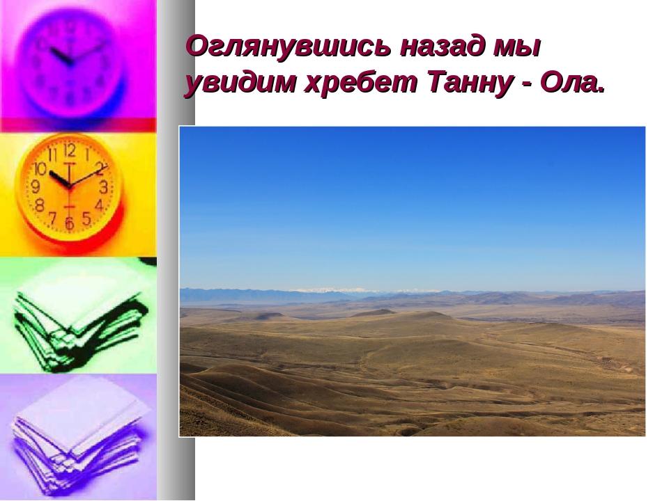 Оглянувшись назад мы увидим хребет Танну - Ола.
