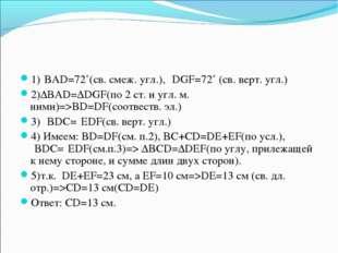 1)⦟BAD=72˚(св. смеж. угл.), ⦟DGF=72˚ (св. верт. угл.) 2)∆BAD=∆DGF(по 2 ст. и