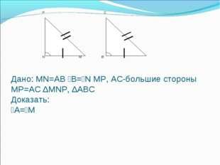 Дано: MN=AB ⦟B=⦟N MP, AC-большие стороны MP=AC ∆MNP, ∆ABC Доказать: ⦟А=⦟М