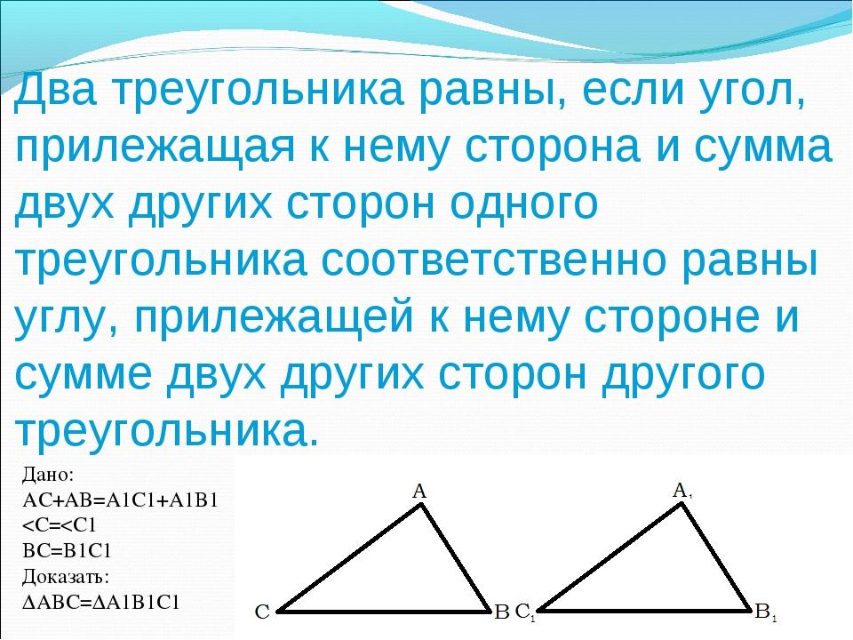 Два треугольника равны, если угол, прилежащая к нему сторона и сумма двух дру...