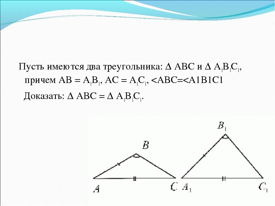Пусть имеются два треугольника: Δ ABC и Δ A1B1C1, причем AB = A1B1, AC = A1C1,