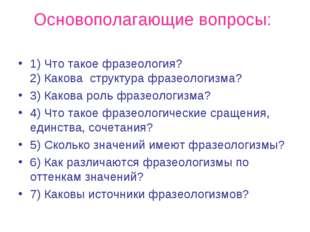 Основополагающие вопросы: 1) Что такое фразеология? 2) Какова структура фраз