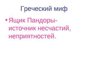 Греческий миф Ящик Пандоры-источник несчастий, неприятностей.