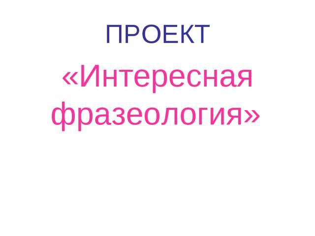 ПРОЕКТ «Интересная фразеология»