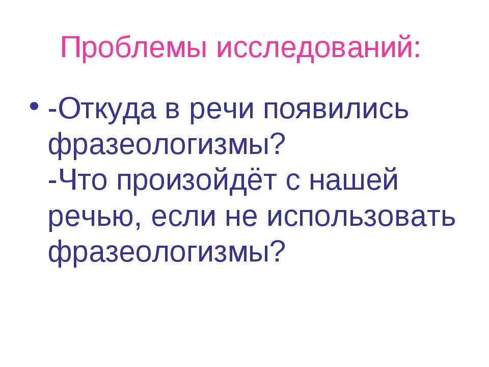 Проблемы исследований: -Откуда в речи появились фразеологизмы? -Что произойд...