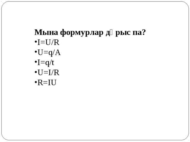 Мына формурлар дұрыс па? І=U/R U=q/A І=q/t U=І/R R=ІU