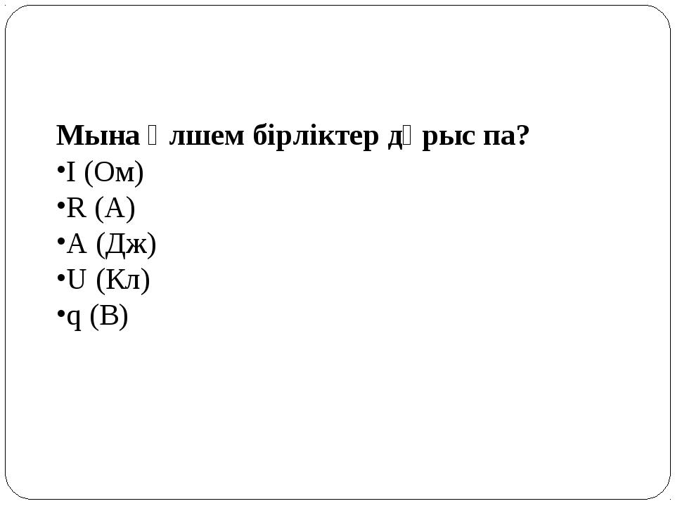 Мына өлшем бірліктер дұрыс па? І (Ом) R (А) A (Дж) U (Кл) q (В)